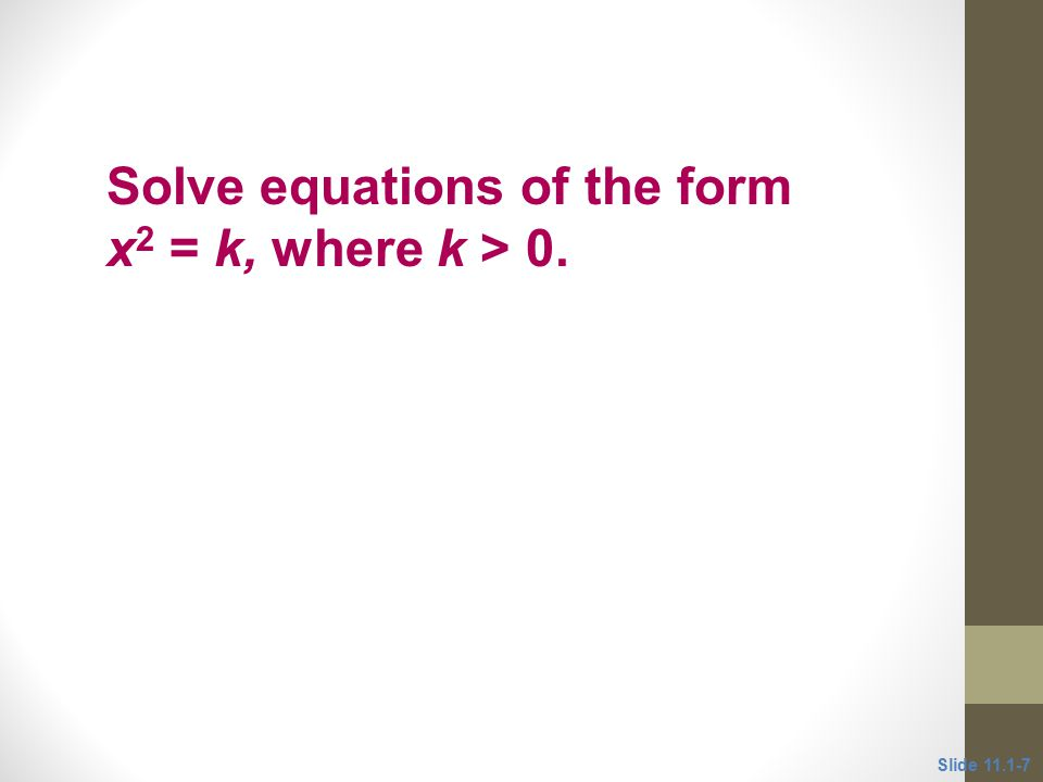 Objective 2 Solve equations of the form x 2 = k, where k > 0. Slide 11.1-7