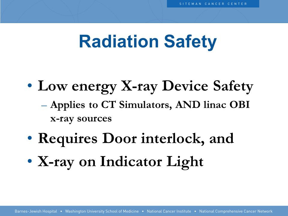 Radiation Safety Low energy X-ray Device Safety –Applies to CT Simulators, AND linac OBI x-ray sources Requires Door interlock, and X-ray on Indicator Light