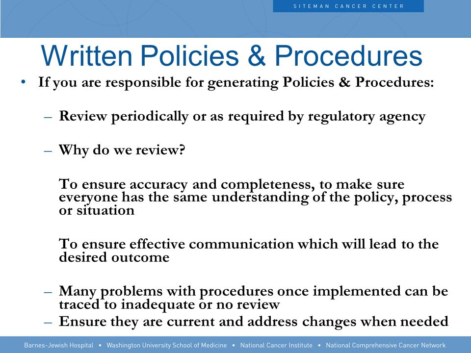 Written Policies & Procedures If you are responsible for generating Policies & Procedures: –Review periodically or as required by regulatory agency –Why do we review.