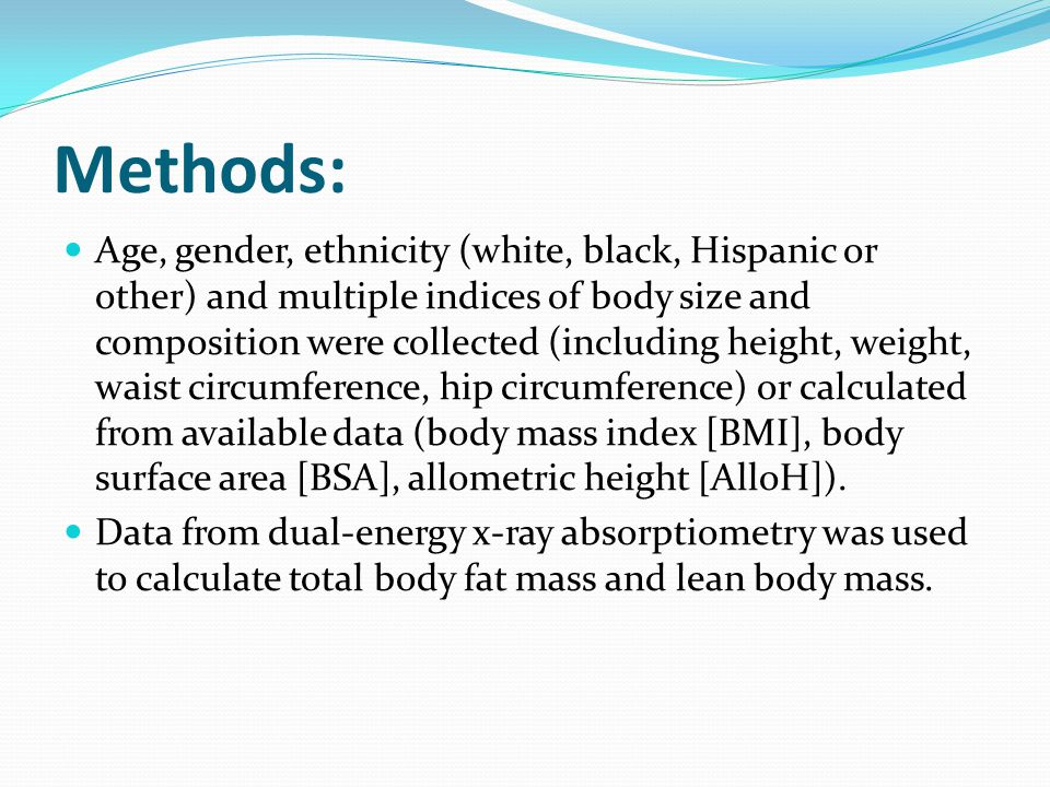 Methods: Age, gender, ethnicity (white, black, Hispanic or other) and multiple indices of body size and composition were collected (including height,