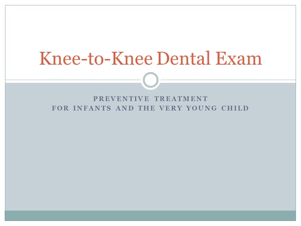PREVENTIVE TREATMENT FOR INFANTS AND THE VERY YOUNG CHILD Knee-to-Knee Dental Exam