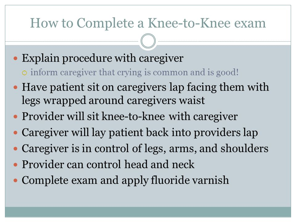 How to Complete a Knee-to-Knee exam Explain procedure with caregiver  inform caregiver that crying is common and is good! Have patient sit on caregiv