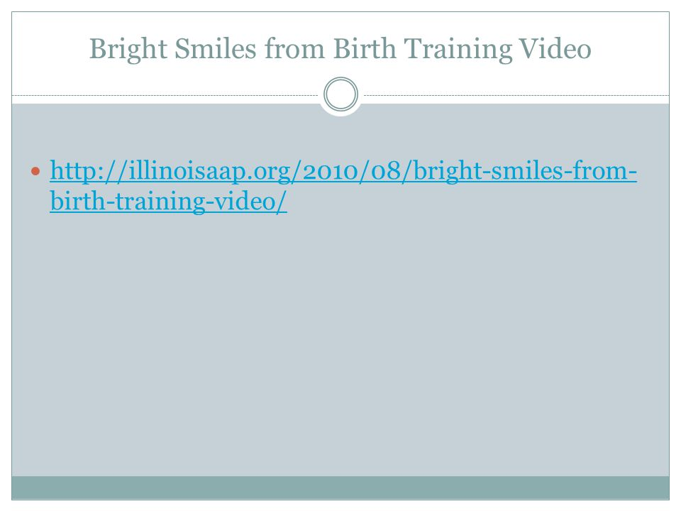 Bright Smiles from Birth Training Video http://illinoisaap.org/2010/08/bright-smiles-from- birth-training-video/ http://illinoisaap.org/2010/08/bright-smiles-from- birth-training-video/