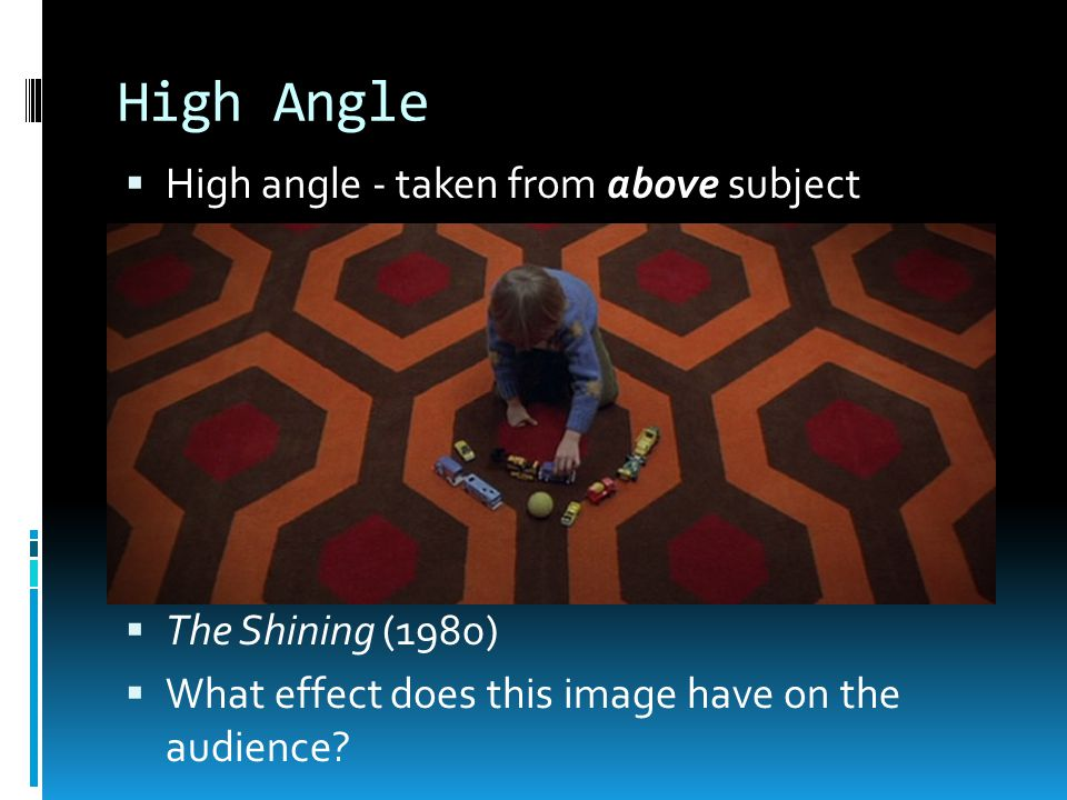 High Angle  High angle - taken from above subject  The Shining (1980)  What effect does this image have on the audience