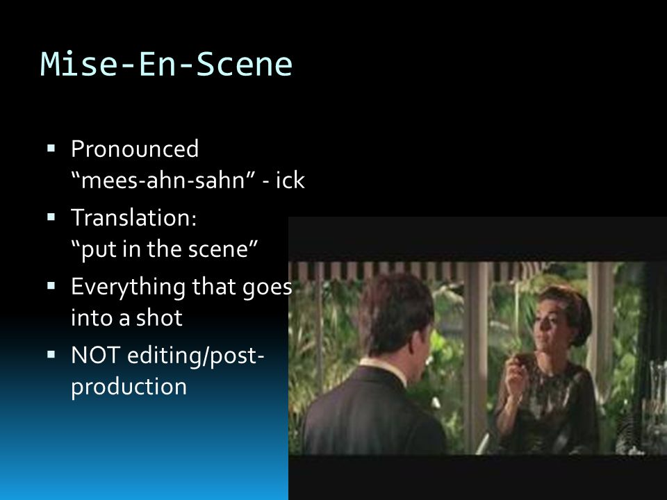 Mise-En-Scene  Pronounced mees-ahn-sahn - ick  Translation: put in the scene  Everything that goes into a shot  NOT editing/post- production