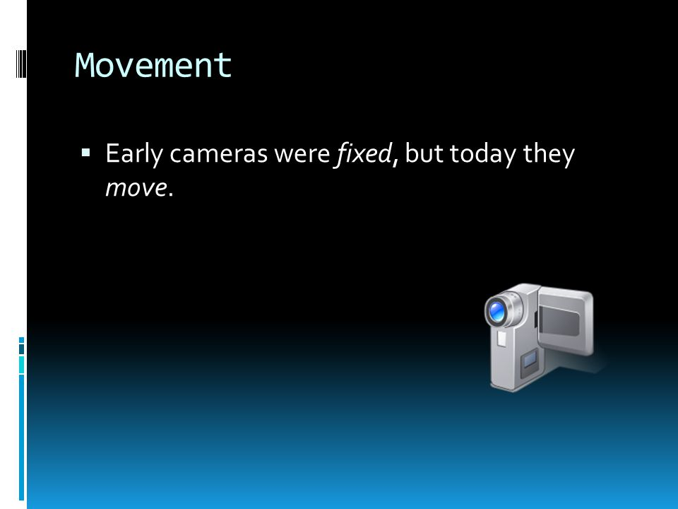 Movement  Early cameras were fixed, but today they move.