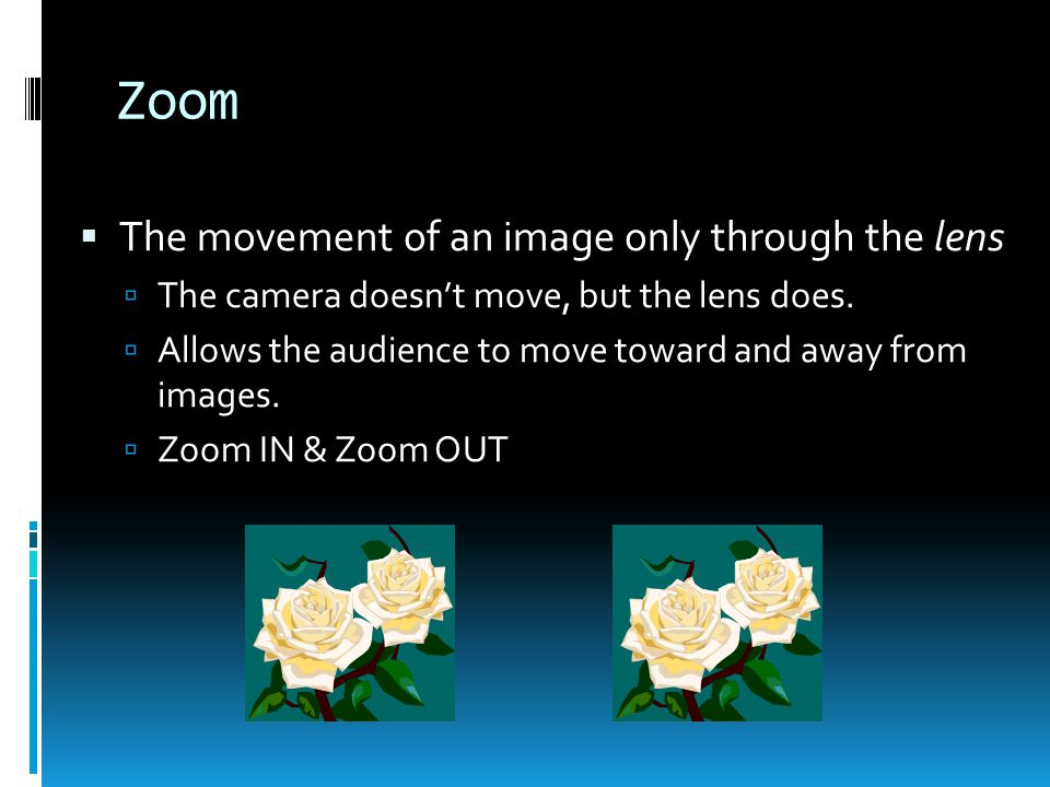 Zoom  The movement of an image only through the lens  The camera doesn't move, but the lens does.