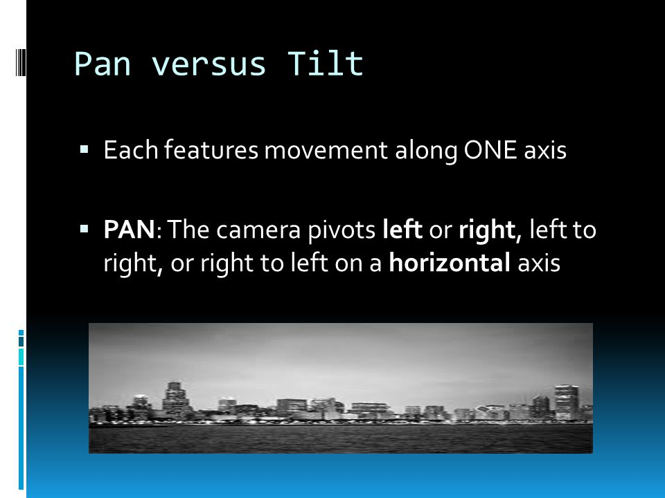 Pan versus Tilt  Each features movement along ONE axis  PAN: The camera pivots left or right, left to right, or right to left on a horizontal axis