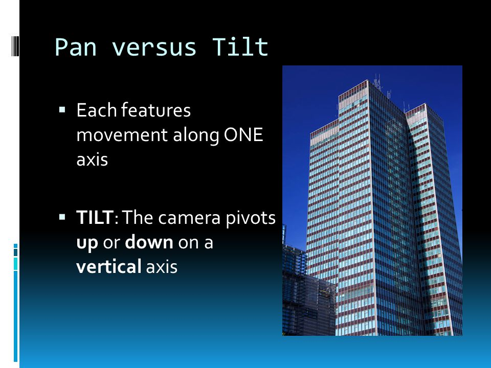 Pan versus Tilt  Each features movement along ONE axis  TILT: The camera pivots up or down on a vertical axis