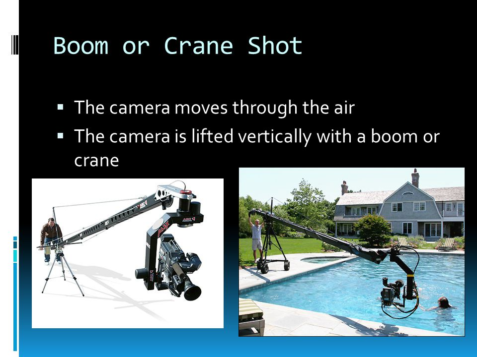 Boom or Crane Shot  The camera moves through the air  The camera is lifted vertically with a boom or crane