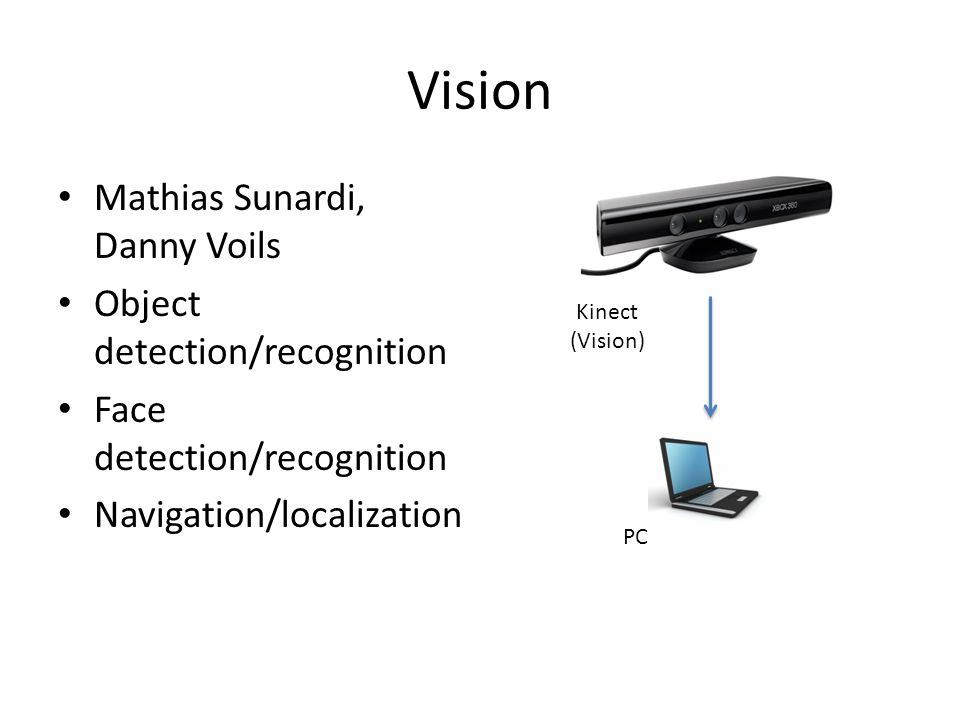 Vision Mathias Sunardi, Danny Voils Object detection/recognition Face detection/recognition Navigation/localization Kinect (Vision) PC
