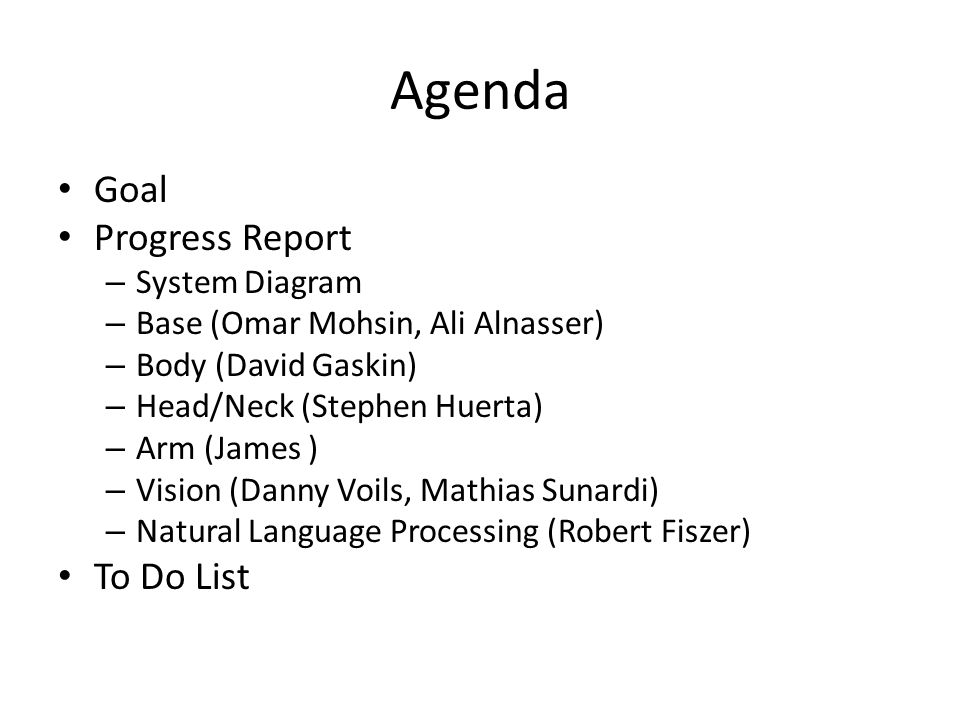 Agenda Goal Progress Report – System Diagram – Base (Omar Mohsin, Ali Alnasser) – Body (David Gaskin) – Head/Neck (Stephen Huerta) – Arm (James ) – Vi