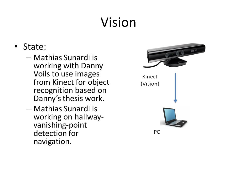 Vision State: – Mathias Sunardi is working with Danny Voils to use images from Kinect for object recognition based on Danny's thesis work. – Mathias S