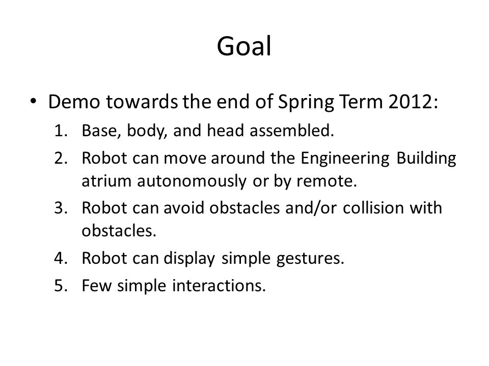 Goal Demo towards the end of Spring Term 2012: 1.Base, body, and head assembled. 2.Robot can move around the Engineering Building atrium autonomously