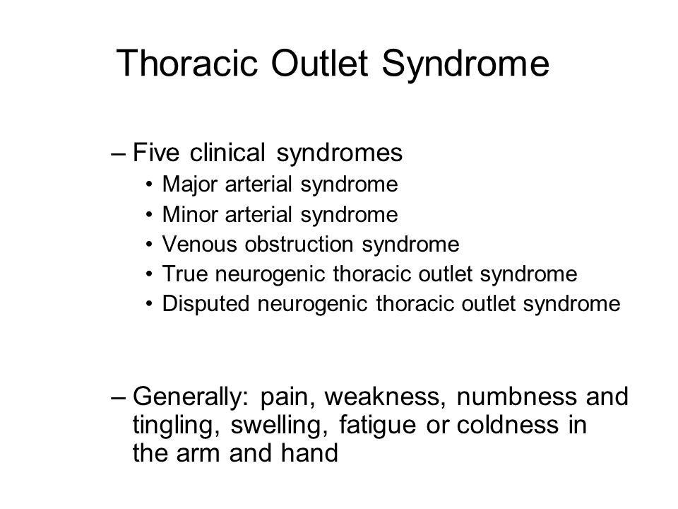 Thoracic Outlet Syndrome –Five clinical syndromes Major arterial syndrome Minor arterial syndrome Venous obstruction syndrome True neurogenic thoracic outlet syndrome Disputed neurogenic thoracic outlet syndrome –Generally: pain, weakness, numbness and tingling, swelling, fatigue or coldness in the arm and hand