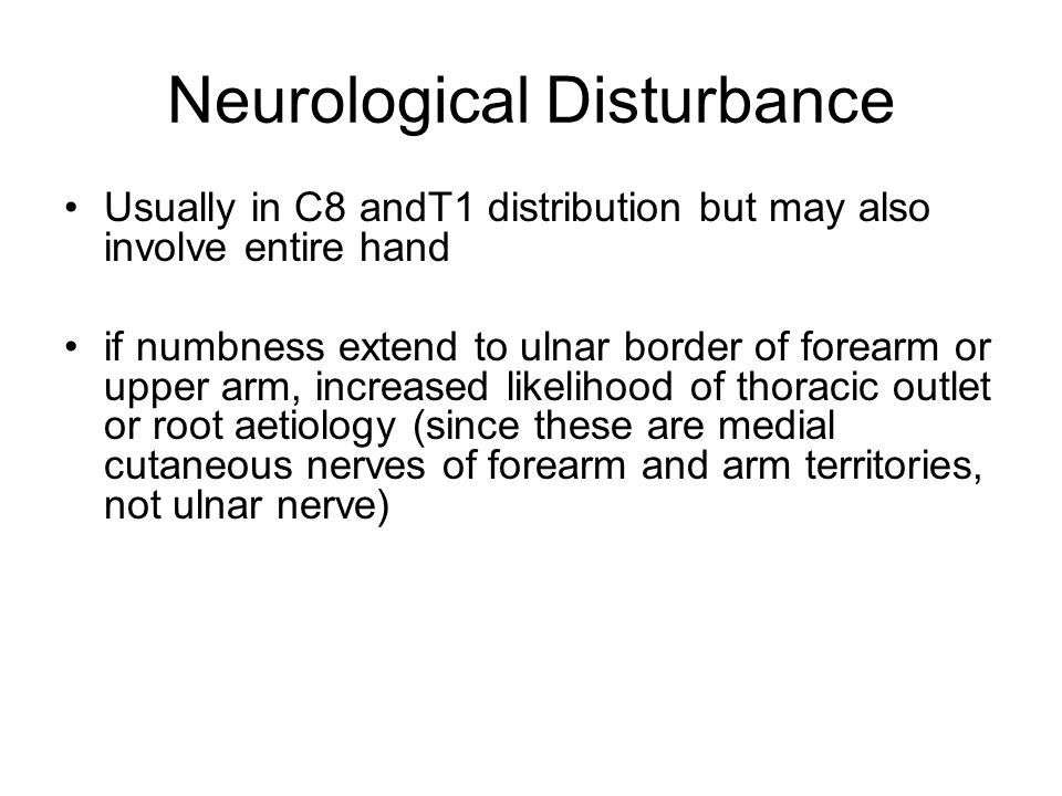 Neurological Disturbance Usually in C8 andT1 distribution but may also involve entire hand if numbness extend to ulnar border of forearm or upper arm, increased likelihood of thoracic outlet or root aetiology (since these are medial cutaneous nerves of forearm and arm territories, not ulnar nerve)