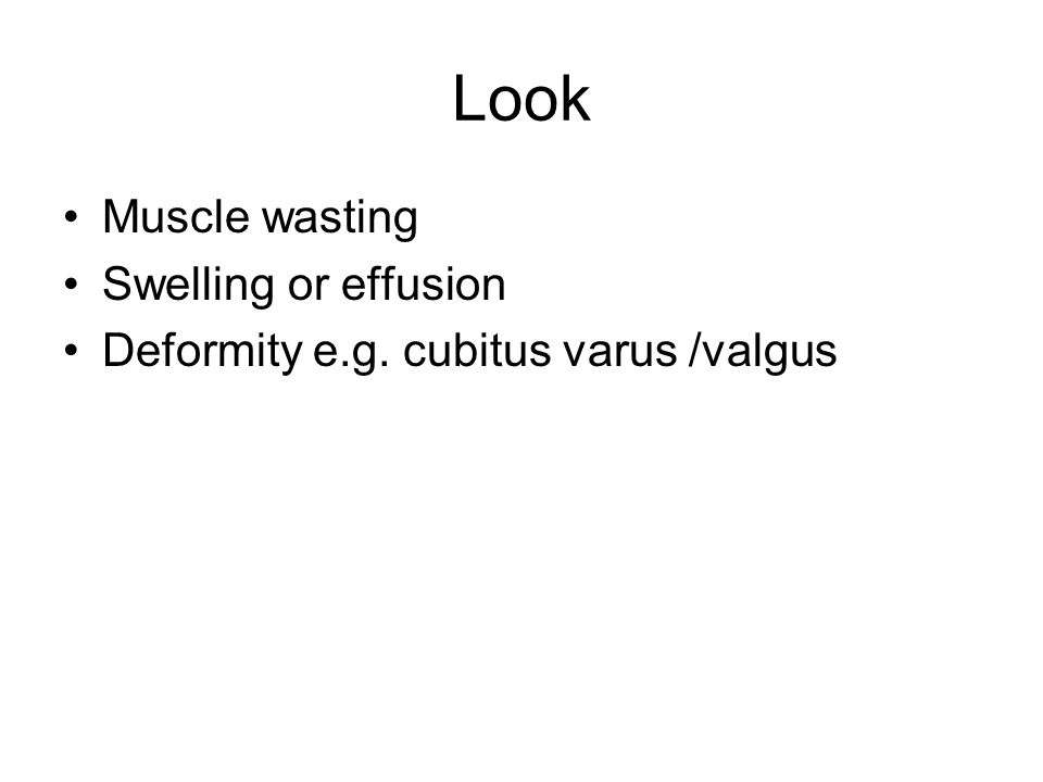 Look Muscle wasting Swelling or effusion Deformity e.g. cubitus varus /valgus