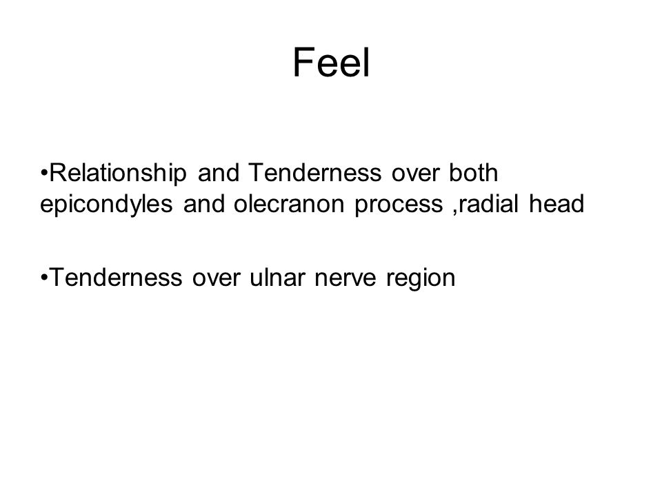 Feel Relationship and Tenderness over both epicondyles and olecranon process,radial head Tenderness over ulnar nerve region
