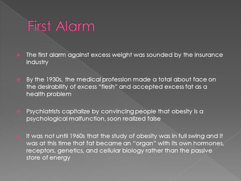  The first alarm against excess weight was sounded by the insurance industry  By the 1930s, the medical profession made a total about face on the desirability of excess flesh and accepted excess fat as a health problem  Psychiatrists capitalize by convincing people that obesity is a psychological malfunction, soon realized false  It was not until 1960s that the study of obesity was in full swing and it was at this time that fat became an organ with its own hormones, receptors, genetics, and cellular biology rather than the passive store of energy