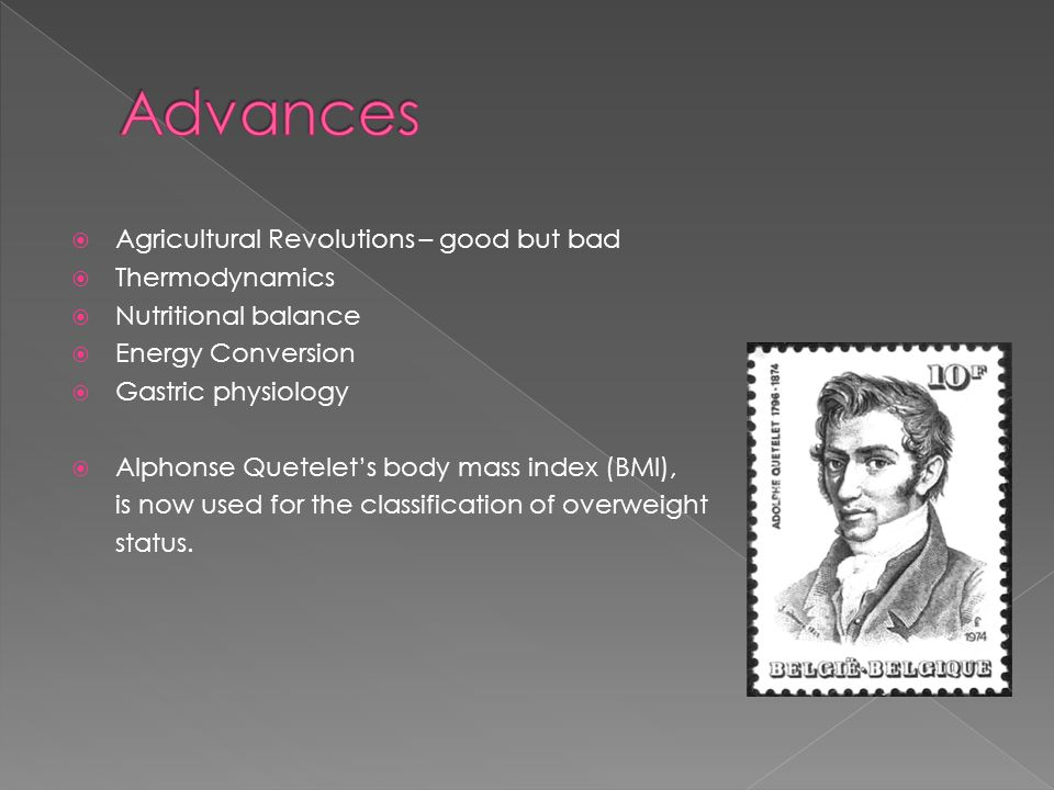  Agricultural Revolutions – good but bad  Thermodynamics  Nutritional balance  Energy Conversion  Gastric physiology  Alphonse Quetelet's body mass index (BMI), is now used for the classification of overweight status.
