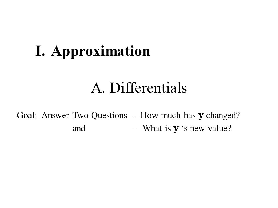 I.Approximation A. Differentials Goal: Answer Two Questions - How much has y changed.