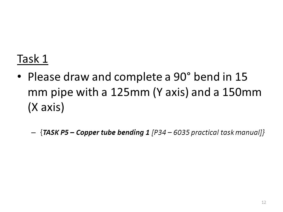 Task 1 Please draw and complete a 90° bend in 15 mm pipe with a 125mm (Y axis) and a 150mm (X axis) – {TASK P5 – Copper tube bending 1 [P34 – 6035 pra