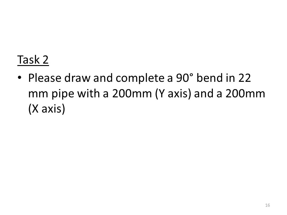 Task 2 Please draw and complete a 90° bend in 22 mm pipe with a 200mm (Y axis) and a 200mm (X axis) 16