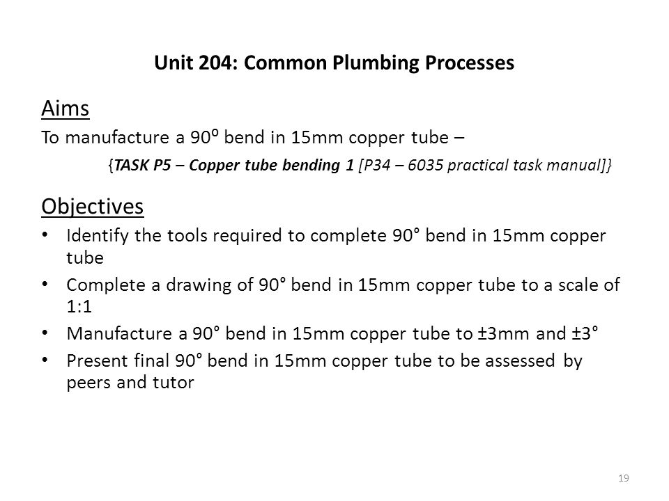 Unit 204: Common Plumbing Processes Aims To manufacture a 90⁰ bend in 15mm copper tube – {TASK P5 – Copper tube bending 1 [P34 – 6035 practical task m
