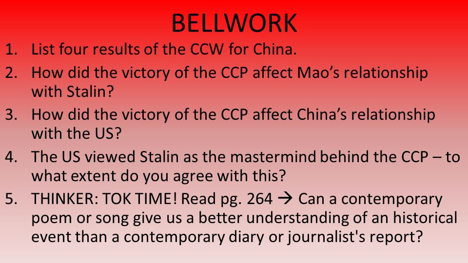 BELLWORK 1.List four results of the CCW for China. 2.How did the victory of the CCP affect Mao's relationship with Stalin? 3.How did the victory of th