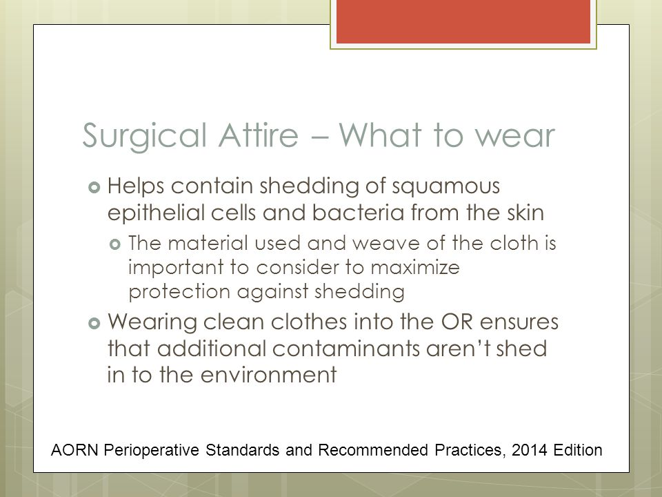 Surgical Attire – What to wear  Helps contain shedding of squamous epithelial cells and bacteria from the skin  The material used and weave of the cloth is important to consider to maximize protection against shedding  Wearing clean clothes into the OR ensures that additional contaminants aren't shed in to the environment AORN Perioperative Standards and Recommended Practices, 2014 Edition