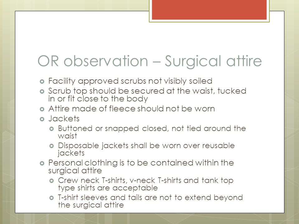 OR observation – Surgical attire  Facility approved scrubs not visibly soiled  Scrub top should be secured at the waist, tucked in or fit close to t