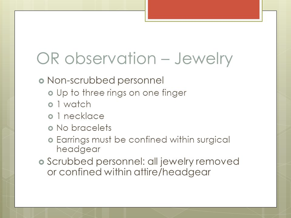 OR observation – Jewelry  Non-scrubbed personnel  Up to three rings on one finger  1 watch  1 necklace  No bracelets  Earrings must be confined within surgical headgear  Scrubbed personnel: all jewelry removed or confined within attire/headgear
