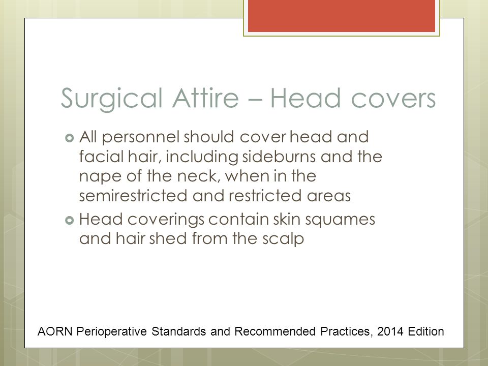 Surgical Attire – Head covers  All personnel should cover head and facial hair, including sideburns and the nape of the neck, when in the semirestric