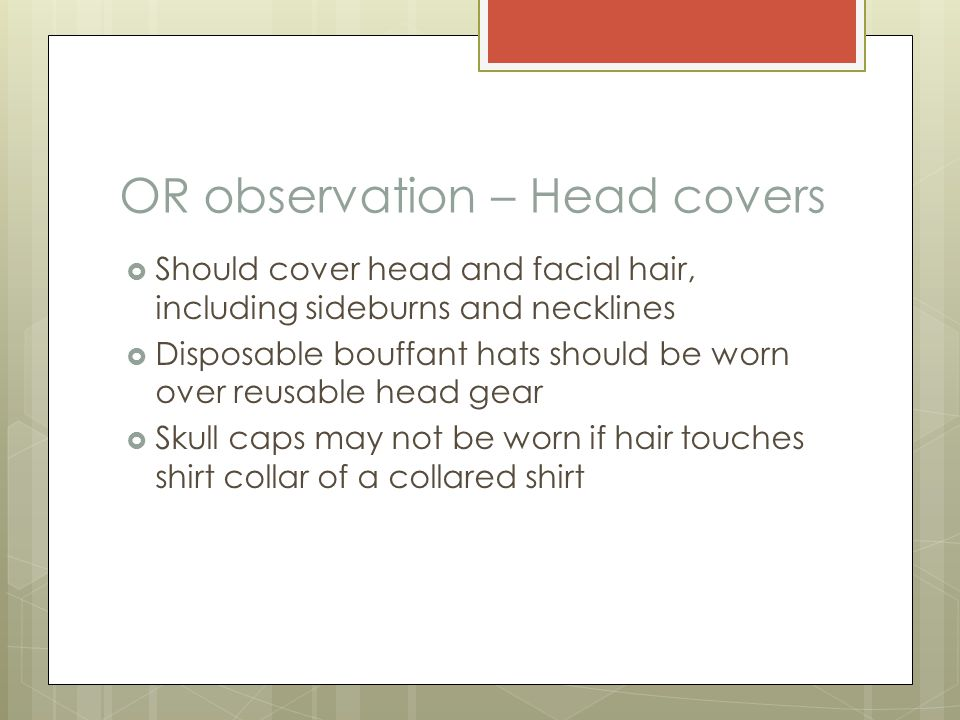 OR observation – Head covers  Should cover head and facial hair, including sideburns and necklines  Disposable bouffant hats should be worn over reu