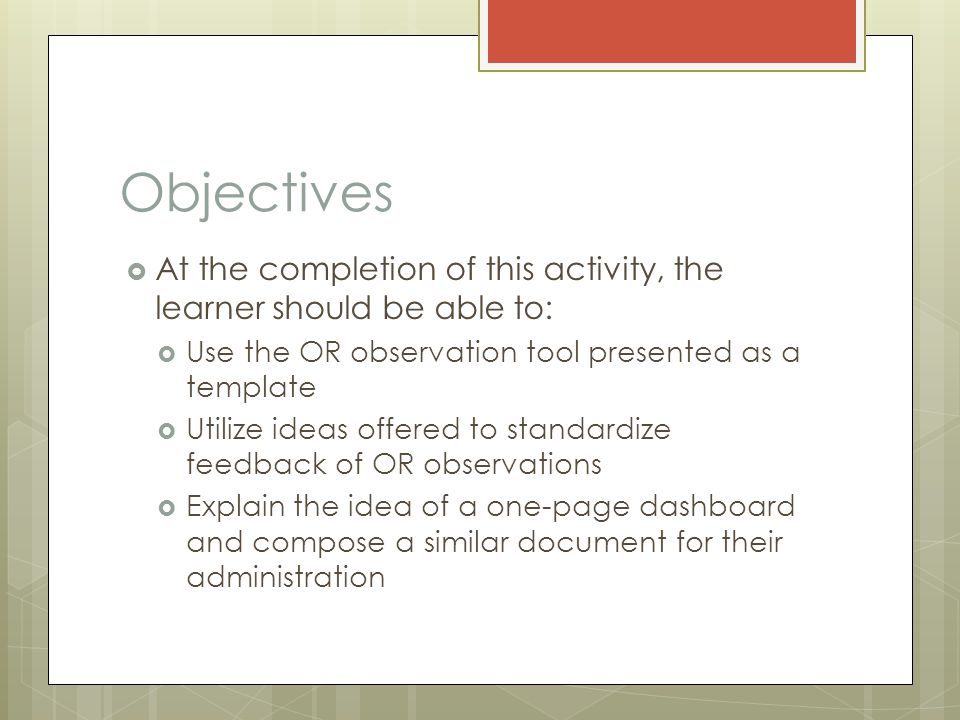 Objectives  At the completion of this activity, the learner should be able to:  Use the OR observation tool presented as a template  Utilize ideas offered to standardize feedback of OR observations  Explain the idea of a one-page dashboard and compose a similar document for their administration