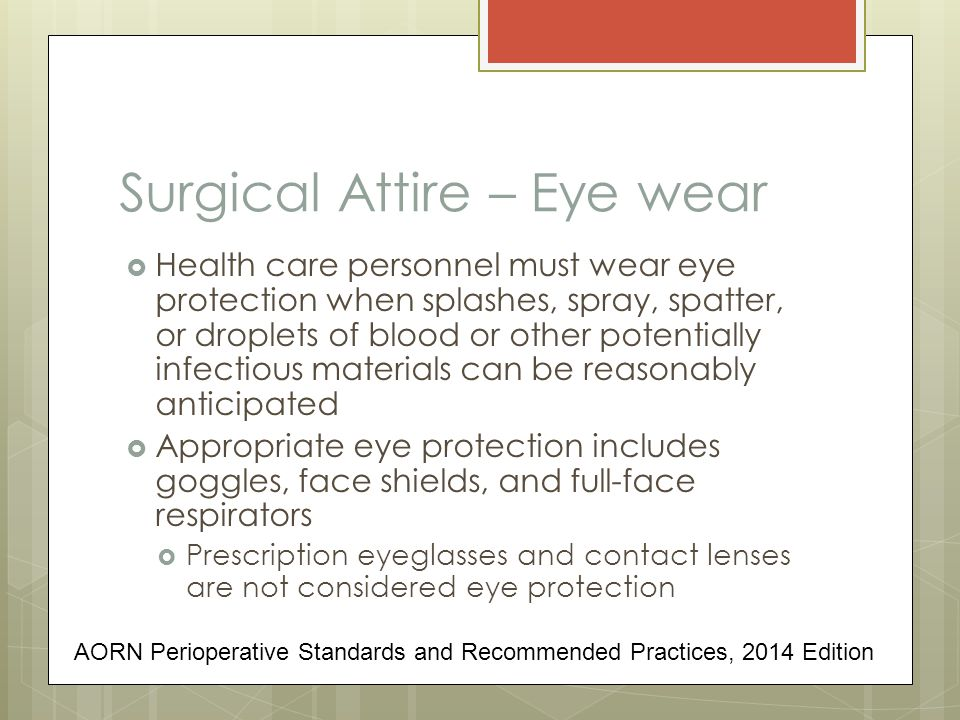 Surgical Attire – Eye wear  Health care personnel must wear eye protection when splashes, spray, spatter, or droplets of blood or other potentially infectious materials can be reasonably anticipated  Appropriate eye protection includes goggles, face shields, and full-face respirators  Prescription eyeglasses and contact lenses are not considered eye protection AORN Perioperative Standards and Recommended Practices, 2014 Edition
