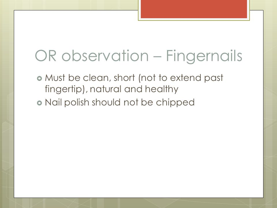 OR observation – Fingernails  Must be clean, short (not to extend past fingertip), natural and healthy  Nail polish should not be chipped