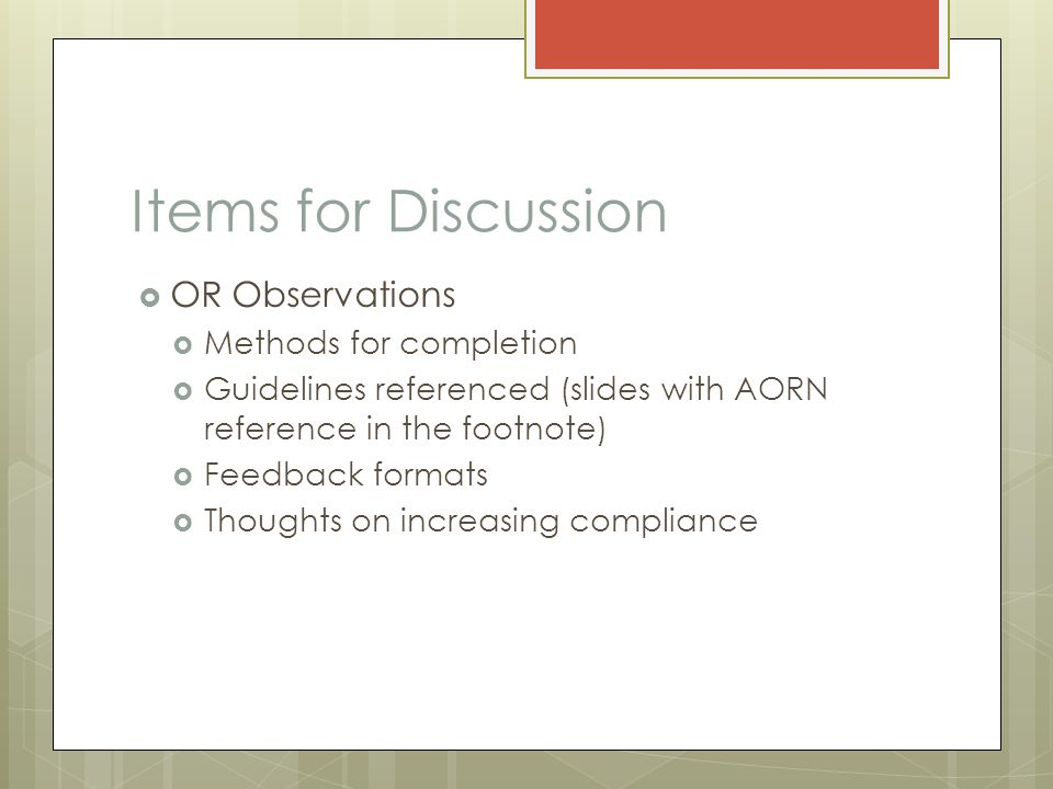 Items for Discussion  OR Observations  Methods for completion  Guidelines referenced (slides with AORN reference in the footnote)  Feedback format
