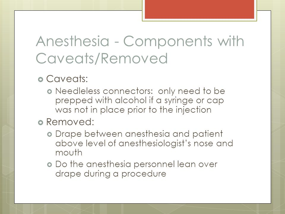 Anesthesia - Components with Caveats/Removed  Caveats:  Needleless connectors: only need to be prepped with alcohol if a syringe or cap was not in place prior to the injection  Removed:  Drape between anesthesia and patient above level of anesthesiologist's nose and mouth  Do the anesthesia personnel lean over drape during a procedure