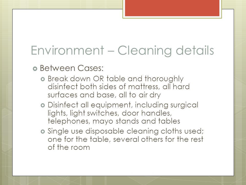 Environment – Cleaning details  Between Cases:  Break down OR table and thoroughly disinfect both sides of mattress, all hard surfaces and base, all to air dry  Disinfect all equipment, including surgical lights, light switches, door handles, telephones, mayo stands and tables  Single use disposable cleaning cloths used; one for the table, several others for the rest of the room