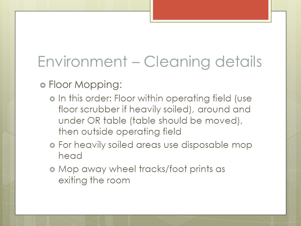 Environment – Cleaning details  Floor Mopping:  In this order: Floor within operating field (use floor scrubber if heavily soiled), around and under OR table (table should be moved), then outside operating field  For heavily soiled areas use disposable mop head  Mop away wheel tracks/foot prints as exiting the room