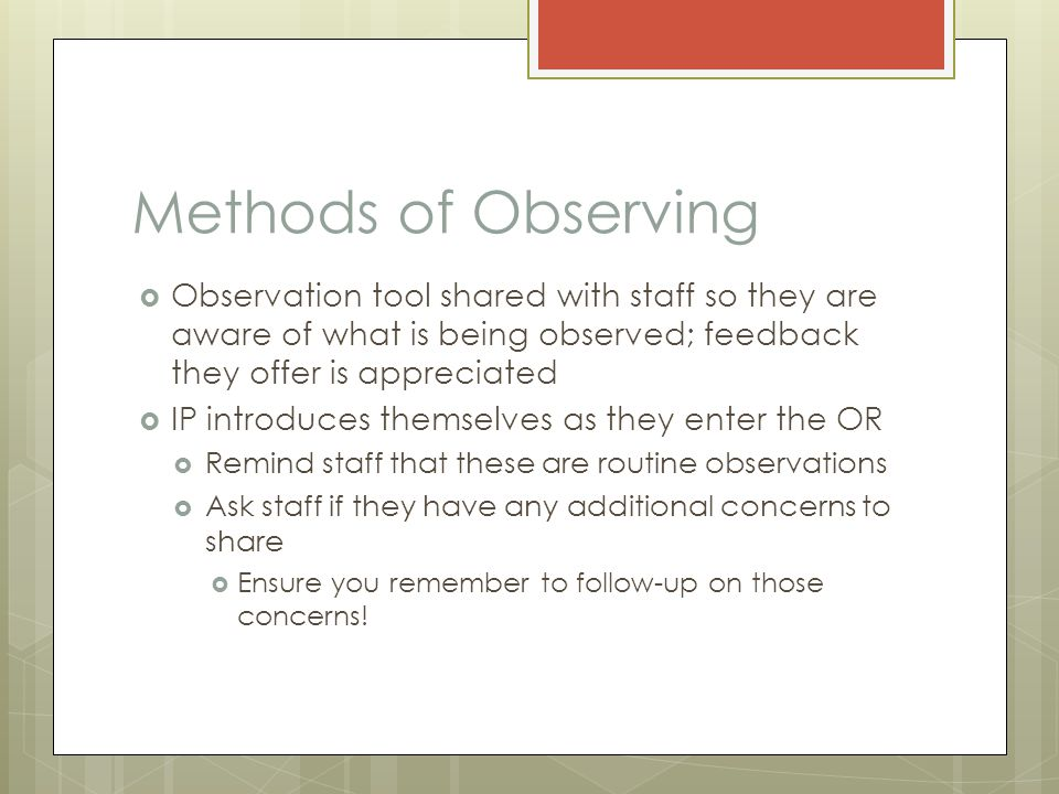 Methods of Observing  Observation tool shared with staff so they are aware of what is being observed; feedback they offer is appreciated  IP introduces themselves as they enter the OR  Remind staff that these are routine observations  Ask staff if they have any additional concerns to share  Ensure you remember to follow-up on those concerns!