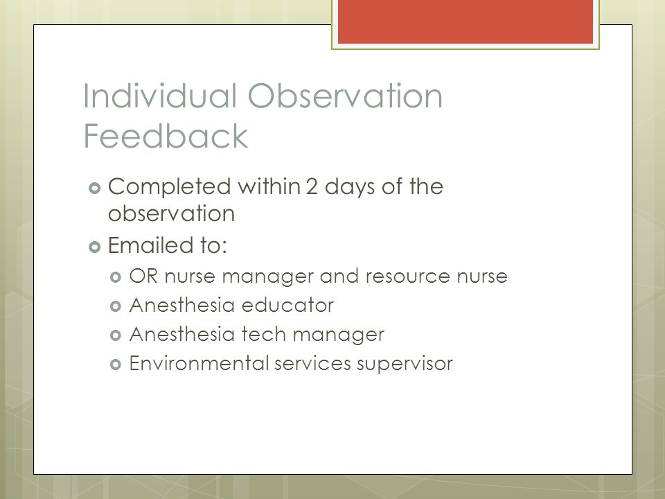 Individual Observation Feedback  Completed within 2 days of the observation  Emailed to:  OR nurse manager and resource nurse  Anesthesia educator  Anesthesia tech manager  Environmental services supervisor