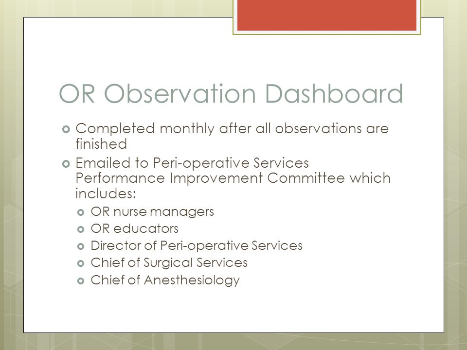 OR Observation Dashboard  Completed monthly after all observations are finished  Emailed to Peri-operative Services Performance Improvement Committe
