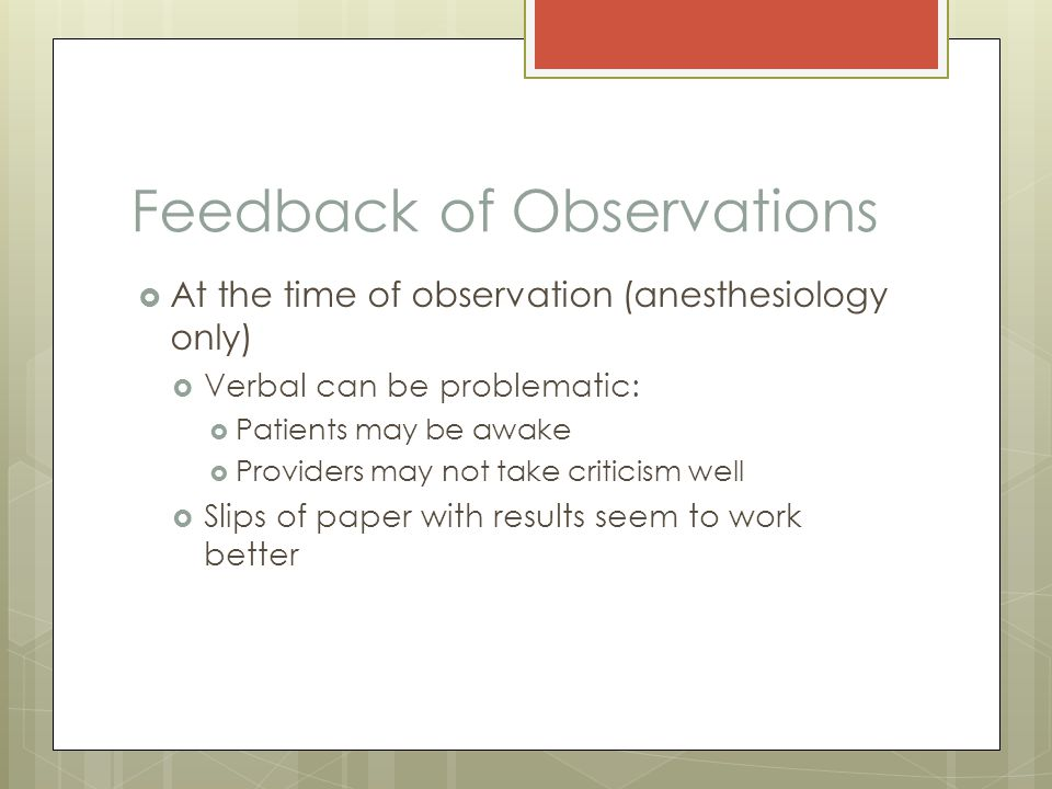 Feedback of Observations  At the time of observation (anesthesiology only)  Verbal can be problematic:  Patients may be awake  Providers may not take criticism well  Slips of paper with results seem to work better