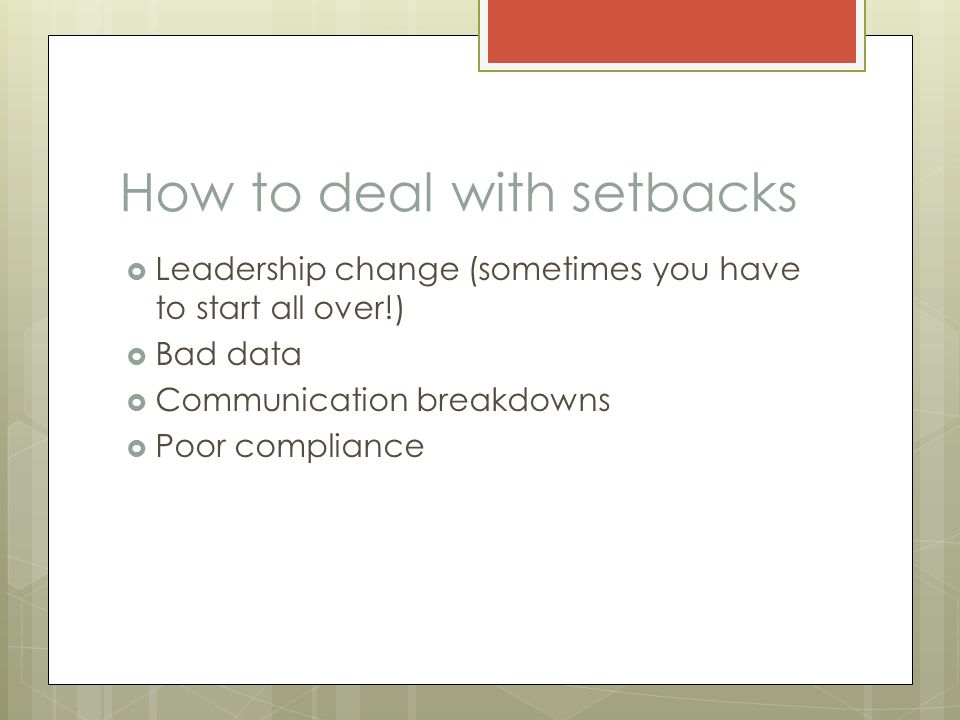 How to deal with setbacks  Leadership change (sometimes you have to start all over!)  Bad data  Communication breakdowns  Poor compliance
