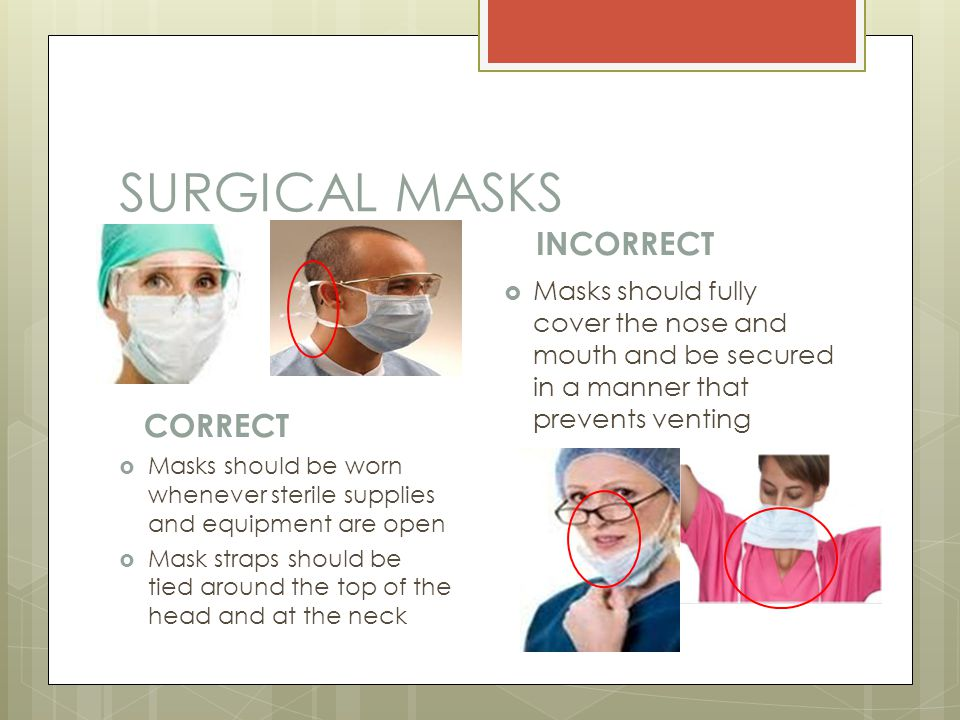 SURGICAL MASKS CORRECT  Masks should be worn whenever sterile supplies and equipment are open  Mask straps should be tied around the top of the head and at the neck INCORRECT  Masks should fully cover the nose and mouth and be secured in a manner that prevents venting