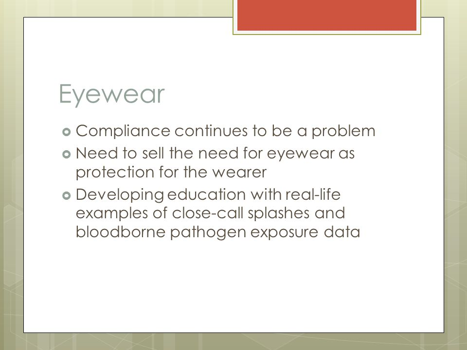 Eyewear  Compliance continues to be a problem  Need to sell the need for eyewear as protection for the wearer  Developing education with real-life examples of close-call splashes and bloodborne pathogen exposure data