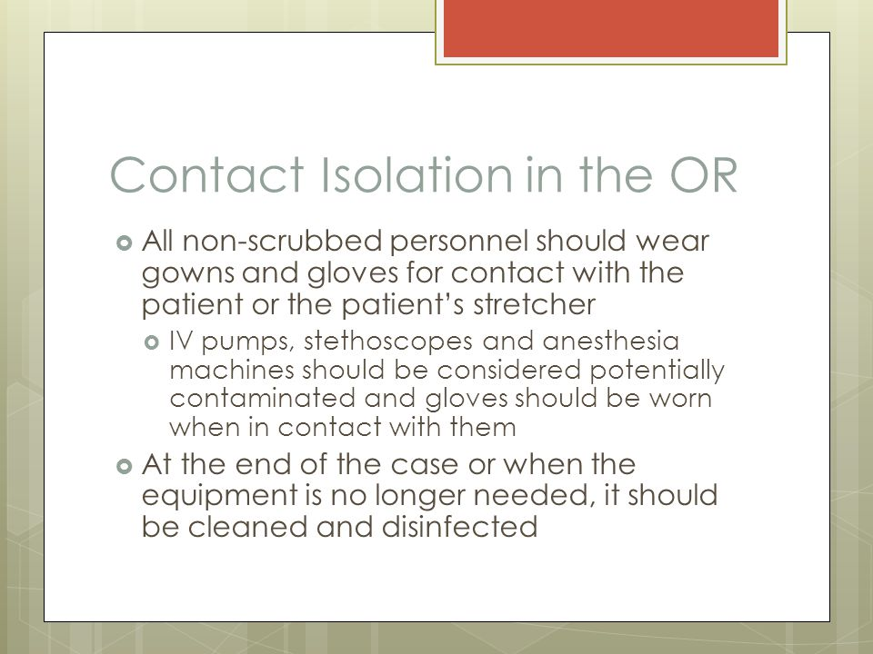 Contact Isolation in the OR  All non-scrubbed personnel should wear gowns and gloves for contact with the patient or the patient's stretcher  IV pumps, stethoscopes and anesthesia machines should be considered potentially contaminated and gloves should be worn when in contact with them  At the end of the case or when the equipment is no longer needed, it should be cleaned and disinfected