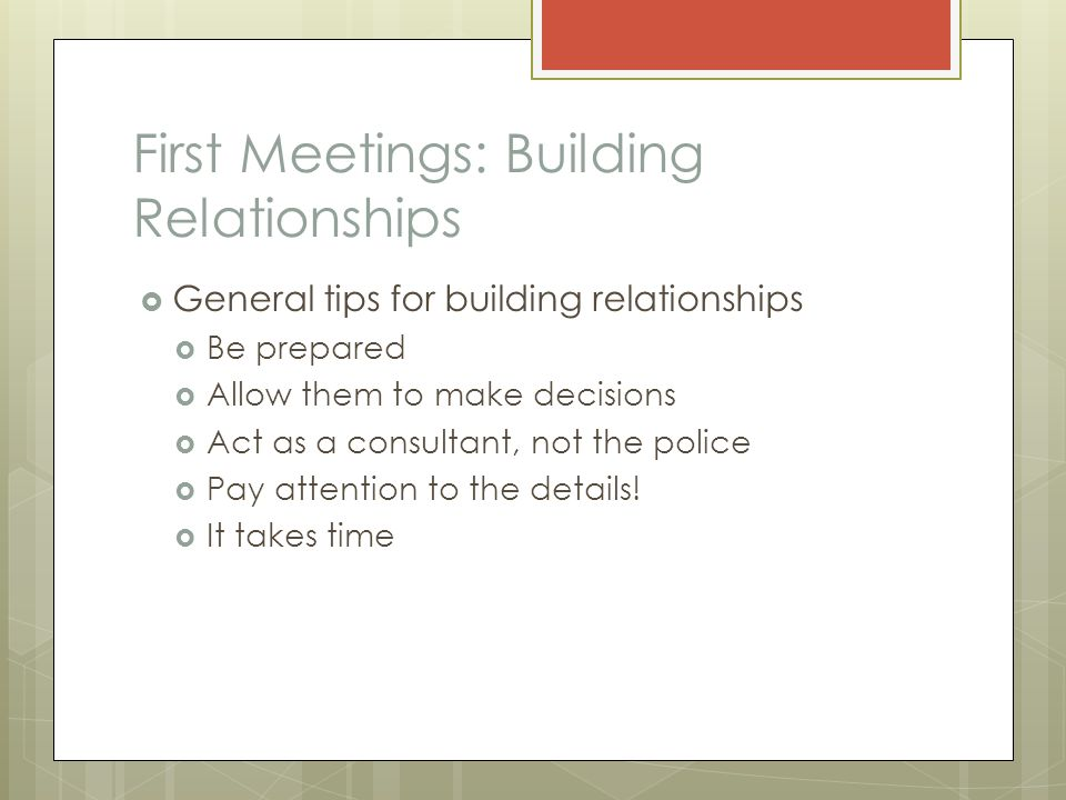 First Meetings: Building Relationships  General tips for building relationships  Be prepared  Allow them to make decisions  Act as a consultant, n